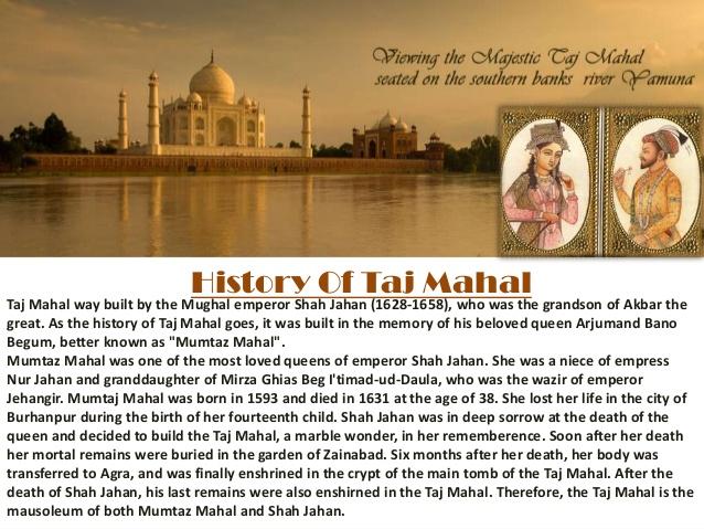 short information on taj mahal Taj mahal facts - taj mahal was built by mughal emperor shah jahan in the loving memory of his beautiful wife mumtaj mahal.
