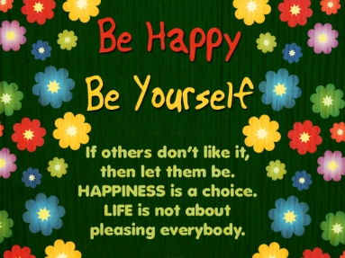 Be Happy, Be Yourself. If others don't like it, then let them be. HAPPINESS is a choice. LIFE is not about pleasing everybody.