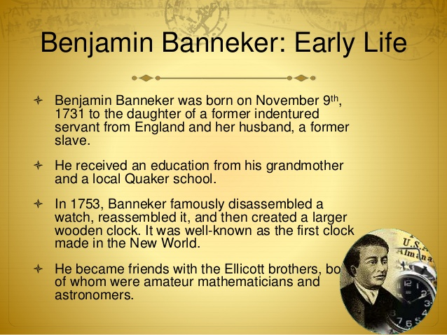 an introduction to the life of benjamin banneker 1731-1806 benjamin banneker overcame the hurdles of racial prejudice and a disadvantaged childhood to become a self-taught surveyor, clock-maker, mathematician, and.