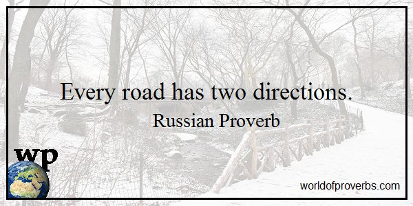 Russian Proverb - Every road has two directions