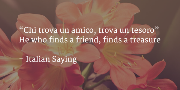Italian Proverb - He who finds a friend, finds a treasure