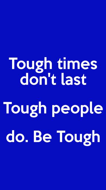 Tough times don't last. Tough people do. Be Tough