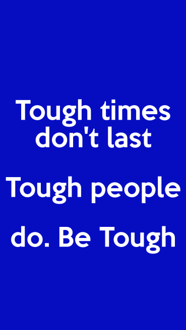 Tough times don't last. Tough people do. Be Tough